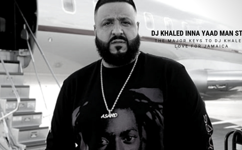 DJ Khaled Inna Yaad Man Style- The Major Keys to DJ Khaled's Love ForJamaica