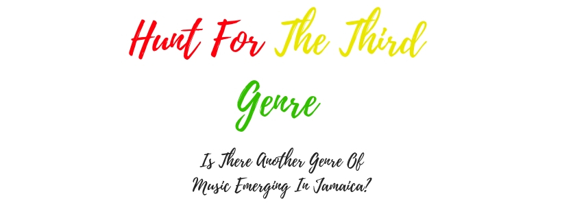 Hunt For The Third Genre- Is There Another Genre Of Music Emerging InJamaica.